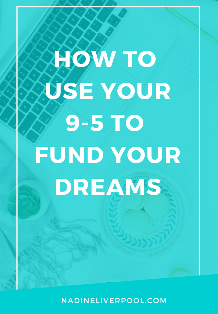 How to Use Your 9-5 to Fund Your Dreams | Nadineliverpool.com